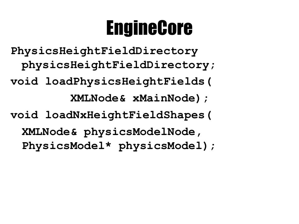 EngineCore PhysicsHeightFieldDirectory physicsHeightFieldDirectory; void loadPhysicsHeightFields( XMLNode& xMainNode); void loadNxHeightFieldShapes( XMLNode& physicsModelNode, PhysicsModel* physicsModel);