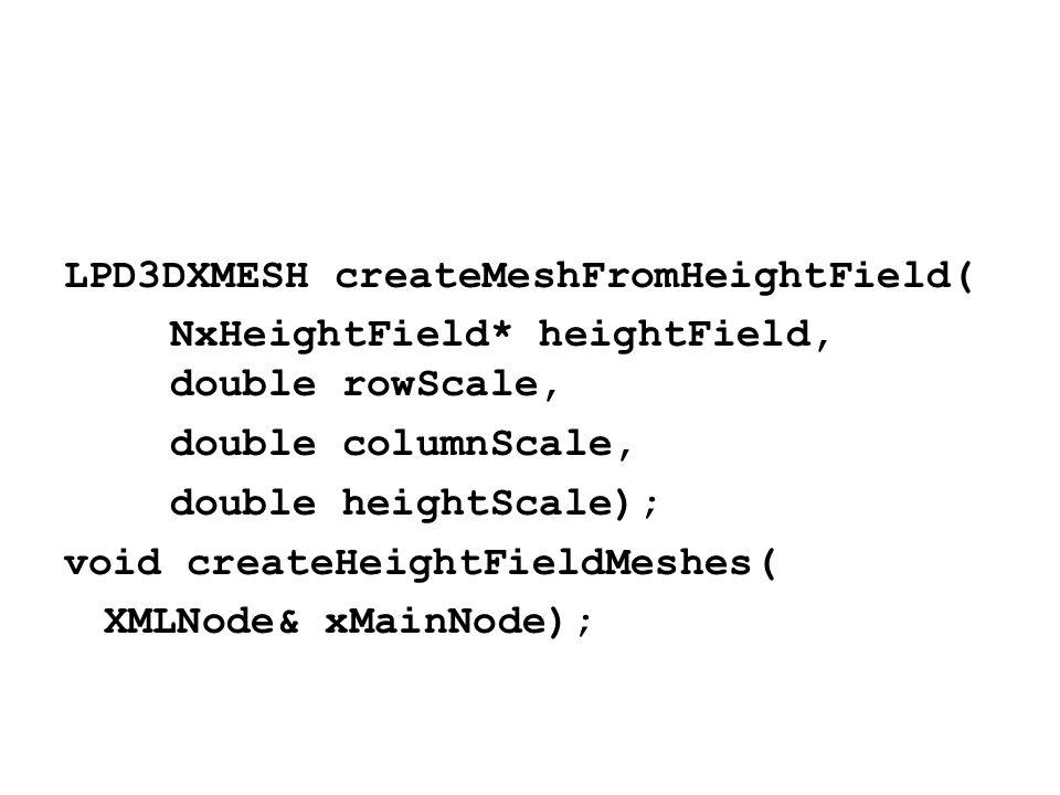 LPD3DXMESH createMeshFromHeightField( NxHeightField* heightField, double rowScale, double columnScale, double heightScale); void createHeightFieldMeshes( XMLNode& xMainNode);