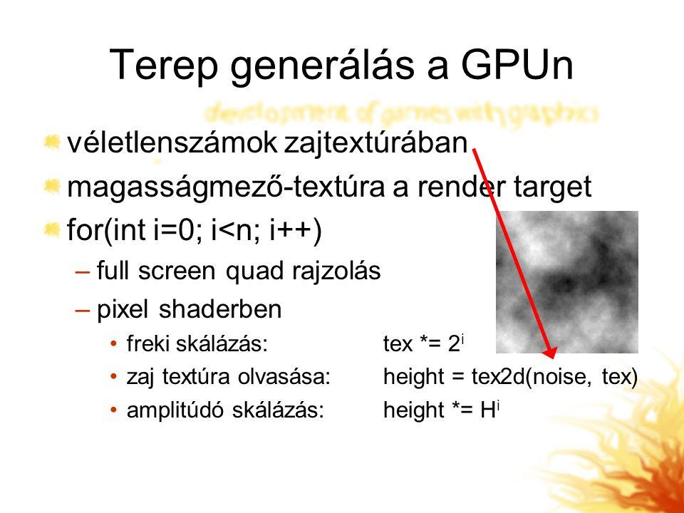 Terep generálás a GPUn véletlenszámok zajtextúrában magasságmező-textúra a render target for(int i=0; i<n; i++) –full screen quad rajzolás –pixel shaderben freki skálázás:tex *= 2 i zaj textúra olvasása:height = tex2d(noise, tex) amplitúdó skálázás:height *= H i