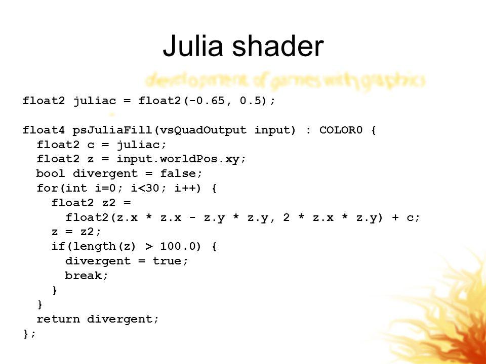 Julia shader float2 juliac = float2(-0.65, 0.5); float4 psJuliaFill(vsQuadOutput input) : COLOR0 { float2 c = juliac; float2 z = input.worldPos.xy; bool divergent = false; for(int i=0; i<30; i++) { float2 z2 = float2(z.x * z.x - z.y * z.y, 2 * z.x * z.y) + c; z = z2; if(length(z) > 100.0) { divergent = true; break; } return divergent; };