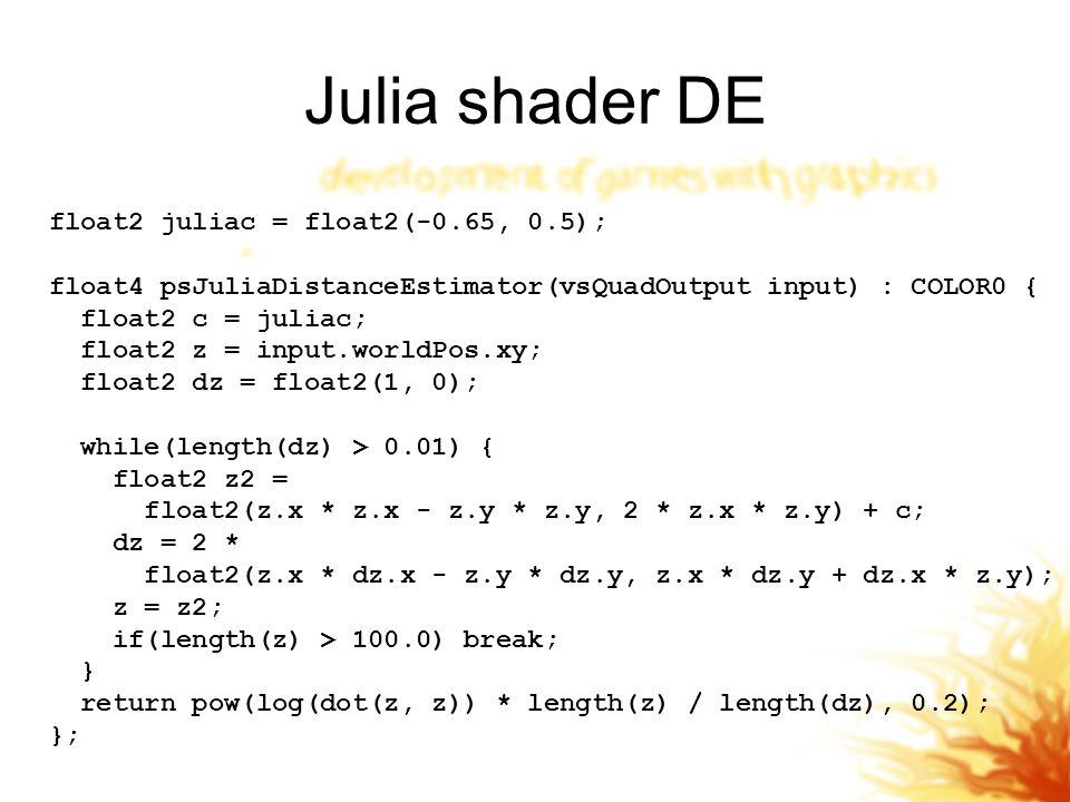 Julia shader DE float2 juliac = float2(-0.65, 0.5); float4 psJuliaDistanceEstimator(vsQuadOutput input) : COLOR0 { float2 c = juliac; float2 z = input.worldPos.xy; float2 dz = float2(1, 0); while(length(dz) > 0.01) { float2 z2 = float2(z.x * z.x - z.y * z.y, 2 * z.x * z.y) + c; dz = 2 * float2(z.x * dz.x - z.y * dz.y, z.x * dz.y + dz.x * z.y); z = z2; if(length(z) > 100.0) break; } return pow(log(dot(z, z)) * length(z) / length(dz), 0.2); };