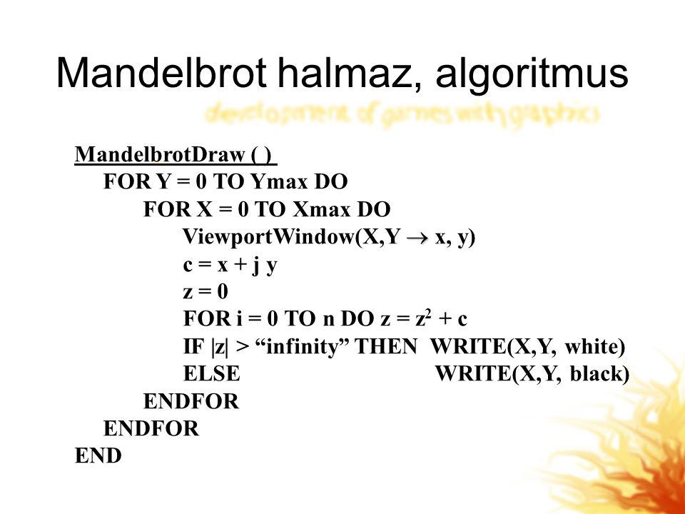 Mandelbrot halmaz, algoritmus MandelbrotDraw ( ) FOR Y = 0 TO Ymax DO FOR X = 0 TO Xmax DO  ViewportWindow(X,Y  x, y) c = x + j y z = 0 FOR i = 0 TO n DO z = z 2 + c IF |z| > infinity THEN WRITE(X,Y, white) ELSE WRITE(X,Y, black) ENDFOR END