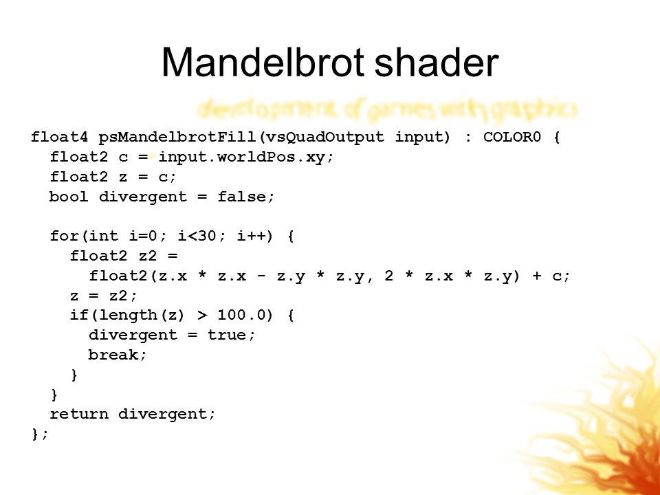 Mandelbrot shader float4 psMandelbrotFill(vsQuadOutput input) : COLOR0 { float2 c = input.worldPos.xy; float2 z = c; bool divergent = false; for(int i=0; i<30; i++) { float2 z2 = float2(z.x * z.x - z.y * z.y, 2 * z.x * z.y) + c; z = z2; if(length(z) > 100.0) { divergent = true; break; } return divergent; };
