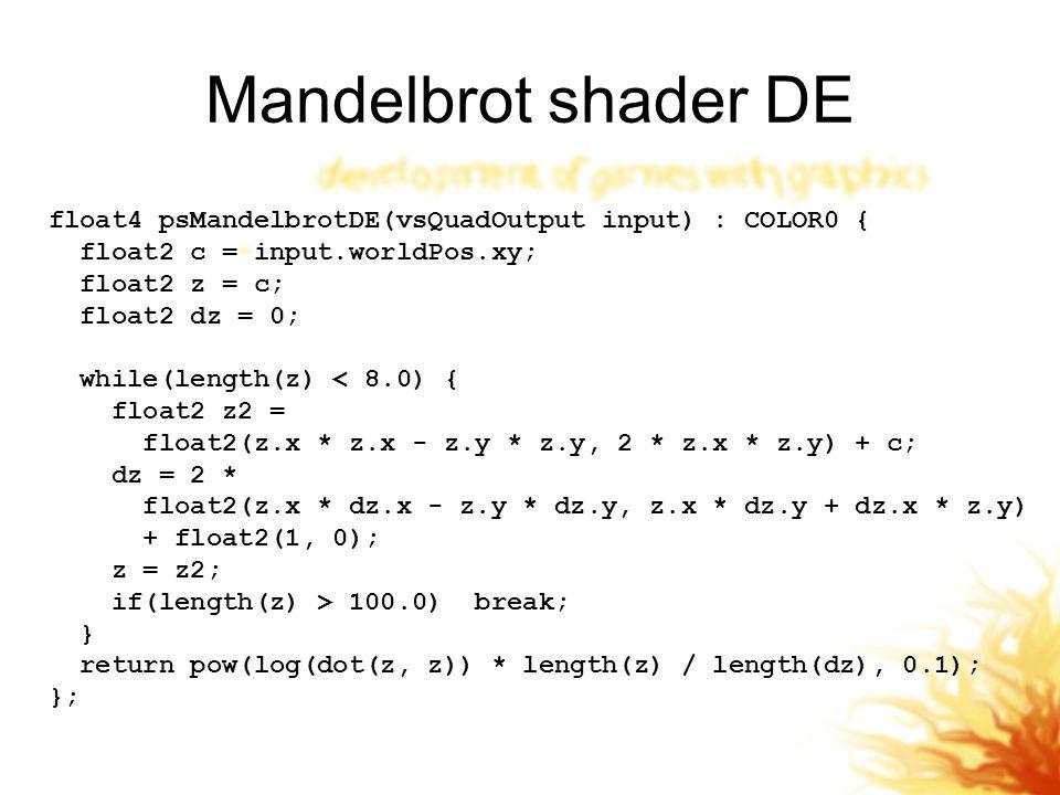 Mandelbrot shader DE float4 psMandelbrotDE(vsQuadOutput input) : COLOR0 { float2 c = input.worldPos.xy; float2 z = c; float2 dz = 0; while(length(z) < 8.0) { float2 z2 = float2(z.x * z.x - z.y * z.y, 2 * z.x * z.y) + c; dz = 2 * float2(z.x * dz.x - z.y * dz.y, z.x * dz.y + dz.x * z.y) + float2(1, 0); z = z2; if(length(z) > 100.0) break; } return pow(log(dot(z, z)) * length(z) / length(dz), 0.1); };
