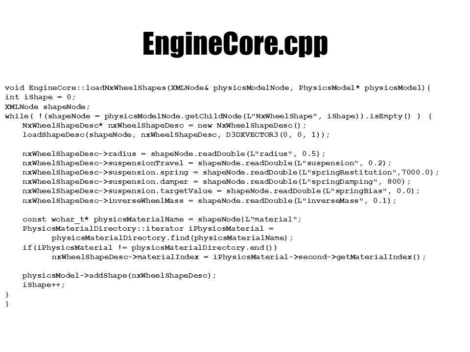 EngineCore.cpp void EngineCore::loadNxWheelShapes(XMLNode& physicsModelNode, PhysicsModel* physicsModel){ int iShape = 0; XMLNode shapeNode; while( !(