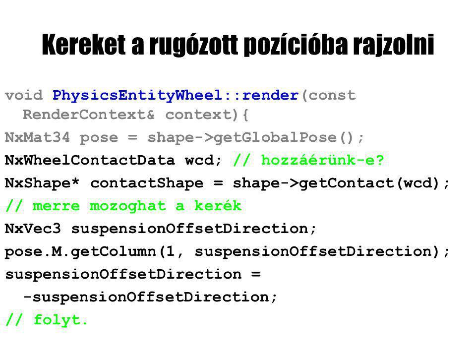 Kereket a rugózott pozícióba rajzolni void PhysicsEntityWheel::render(const RenderContext& context){ NxMat34 pose = shape->getGlobalPose(); NxWheelContactData wcd; // hozzáérünk-e.