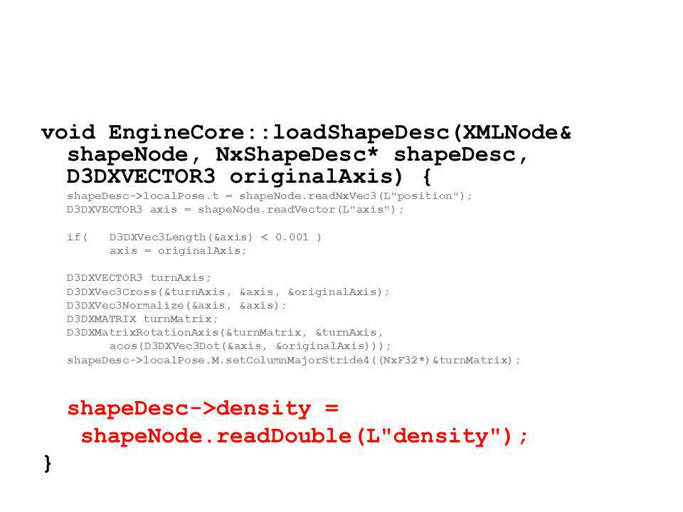 void EngineCore::loadShapeDesc(XMLNode& shapeNode, NxShapeDesc* shapeDesc, D3DXVECTOR3 originalAxis) { shapeDesc->localPose.t = shapeNode.readNxVec3(L position ); D3DXVECTOR3 axis = shapeNode.readVector(L axis ); if(D3DXVec3Length(&axis) < 0.001 ) axis = originalAxis; D3DXVECTOR3 turnAxis; D3DXVec3Cross(&turnAxis, &axis, &originalAxis); D3DXVec3Normalize(&axis, &axis); D3DXMATRIX turnMatrix; D3DXMatrixRotationAxis(&turnMatrix, &turnAxis, acos(D3DXVec3Dot(&axis, &originalAxis))); shapeDesc->localPose.M.setColumnMajorStride4((NxF32*)&turnMatrix); shapeDesc->density = shapeNode.readDouble(L density ); }