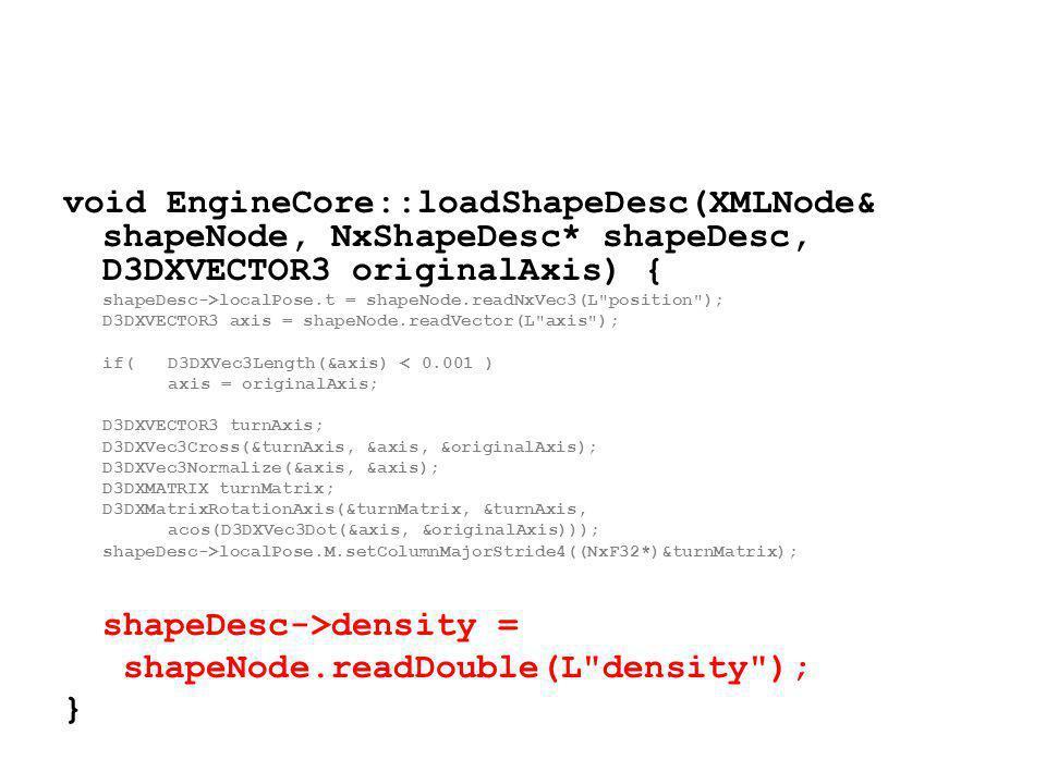 void EngineCore::loadShapeDesc(XMLNode& shapeNode, NxShapeDesc* shapeDesc, D3DXVECTOR3 originalAxis) { shapeDesc->localPose.t = shapeNode.readNxVec3(L position ); D3DXVECTOR3 axis = shapeNode.readVector(L axis ); if(D3DXVec3Length(&axis) < 0.001 ) axis = originalAxis; D3DXVECTOR3 turnAxis; D3DXVec3Cross(&turnAxis, &axis, &originalAxis); D3DXVec3Normalize(&axis, &axis); D3DXMATRIX turnMatrix; D3DXMatrixRotationAxis(&turnMatrix, &turnAxis, acos(D3DXVec3Dot(&axis, &originalAxis))); shapeDesc->localPose.M.setColumnMajorStride4((NxF32*)&turnMatrix); shapeDesc->density = shapeNode.readDouble(L density ); }