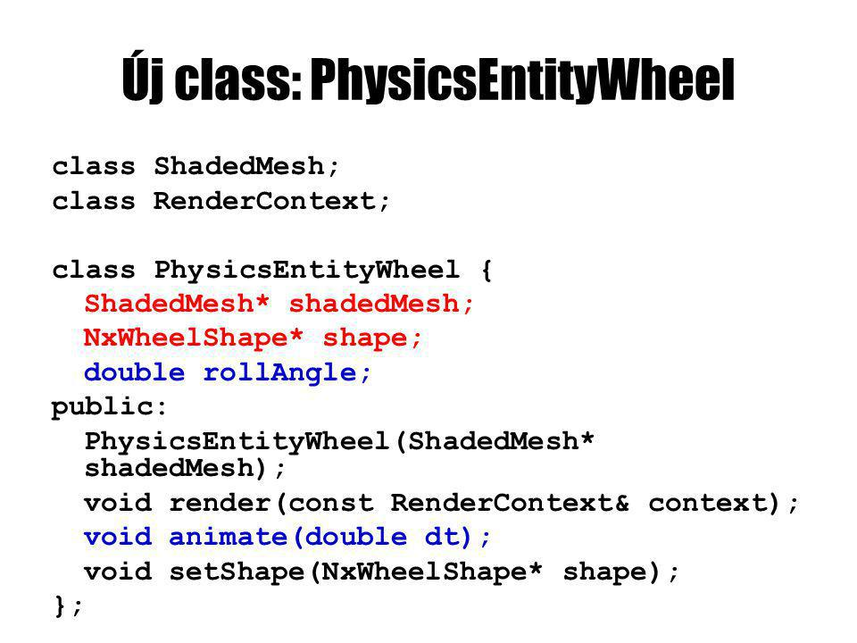 Új class: PhysicsEntityWheel class ShadedMesh; class RenderContext; class PhysicsEntityWheel { ShadedMesh* shadedMesh; NxWheelShape* shape; double rollAngle; public: PhysicsEntityWheel(ShadedMesh* shadedMesh); void render(const RenderContext& context); void animate(double dt); void setShape(NxWheelShape* shape); };