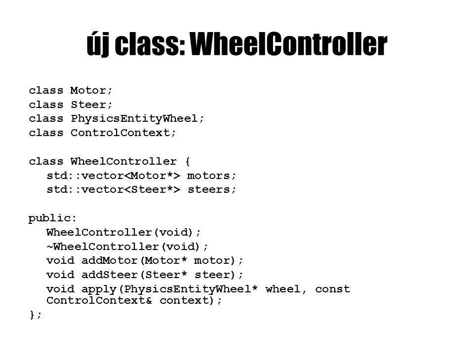 új class: WheelController class Motor; class Steer; class PhysicsEntityWheel; class ControlContext; class WheelController { std::vector motors; std::vector steers; public: WheelController(void); ~WheelController(void); void addMotor(Motor* motor); void addSteer(Steer* steer); void apply(PhysicsEntityWheel* wheel, const ControlContext& context); };
