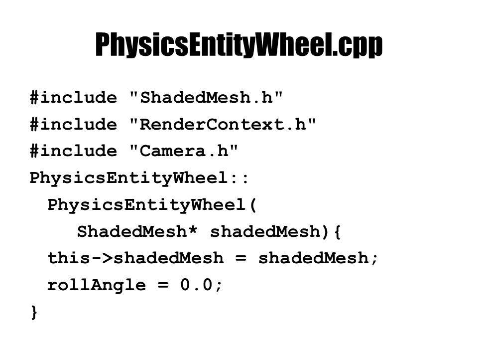PhysicsEntityWheel.cpp void PhysicsEntityWheel::animate(double dt) { rollAngle += dt * shape->getAxleSpeed(); } void PhysicsEntityWheel::setShape( NxWheelShape* shape) { this->shape = shape; }