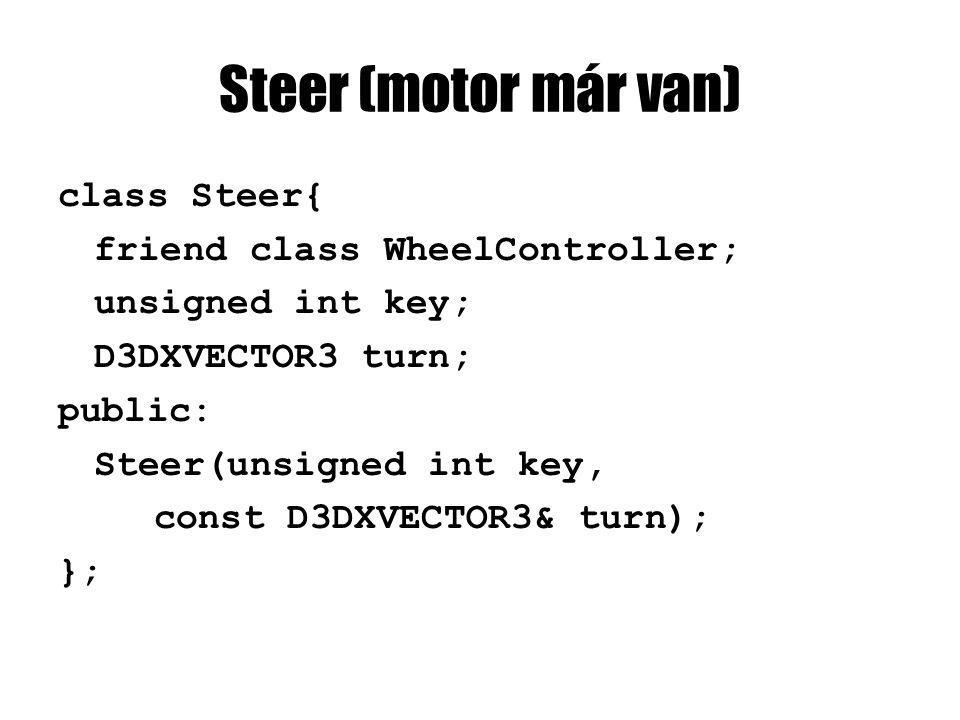 Steer (motor már van) class Steer{ friend class WheelController; unsigned int key; D3DXVECTOR3 turn; public: Steer(unsigned int key, const D3DXVECTOR3& turn); };