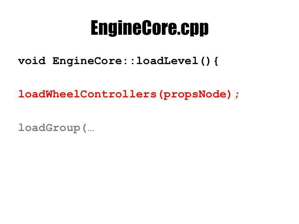 EngineCore.cpp void EngineCore::loadLevel(){ loadWheelControllers(propsNode); loadGroup(…