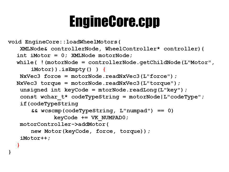 EngineCore.cpp void EngineCore::loadWheelMotors( XMLNode& controllerNode, WheelController* controller){ int iMotor = 0; XMLNode motorNode; while( !(mo