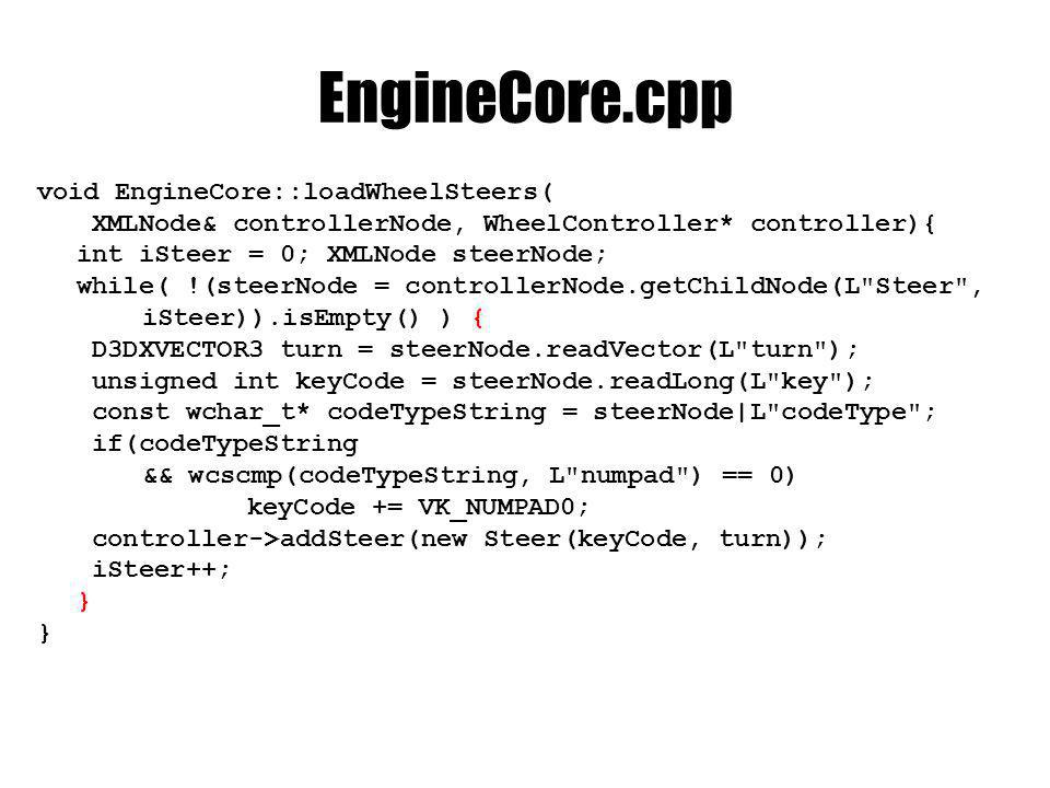 EngineCore.cpp void EngineCore::loadWheelSteers( XMLNode& controllerNode, WheelController* controller){ int iSteer = 0; XMLNode steerNode; while( !(st