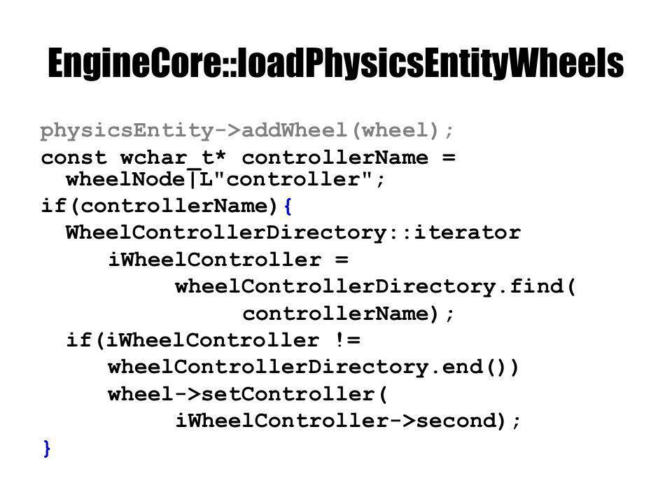 EngineCore::loadPhysicsEntityWheels physicsEntity->addWheel(wheel); const wchar_t* controllerName = wheelNode|L controller ; if(controllerName){ WheelControllerDirectory::iterator iWheelController = wheelControllerDirectory.find( controllerName); if(iWheelController != wheelControllerDirectory.end()) wheel->setController( iWheelController->second); }