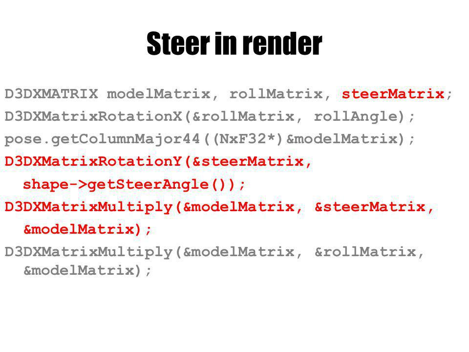 Steer in render D3DXMATRIX modelMatrix, rollMatrix, steerMatrix; D3DXMatrixRotationX(&rollMatrix, rollAngle); pose.getColumnMajor44((NxF32*)&modelMatr