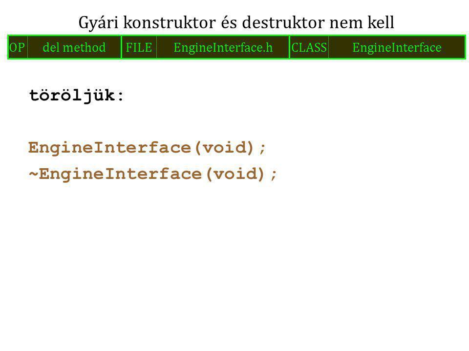 töröljük: EngineInterface(void); ~EngineInterface(void); Gyári konstruktor és destruktor nem kell FILEEngineInterface.hOPdel methodCLASSEngineInterface