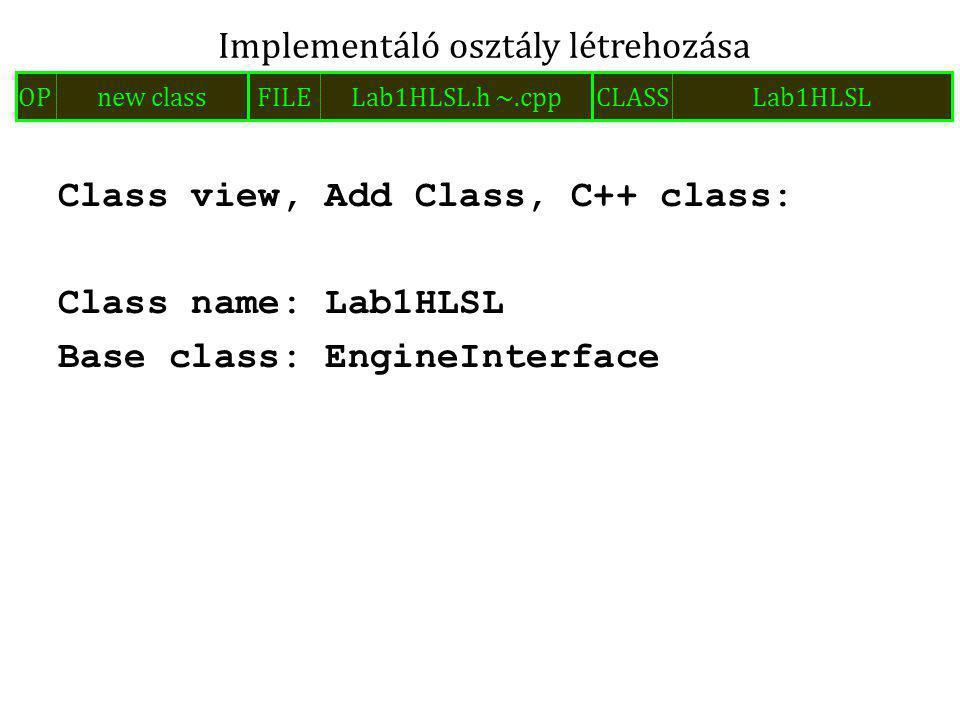 Class view, Add Class, C++ class: Class name: Lab1HLSL Base class: EngineInterface Implementáló osztály létrehozása FILELab1HLSL.h ~.cppOPnew classCLASSLab1HLSL