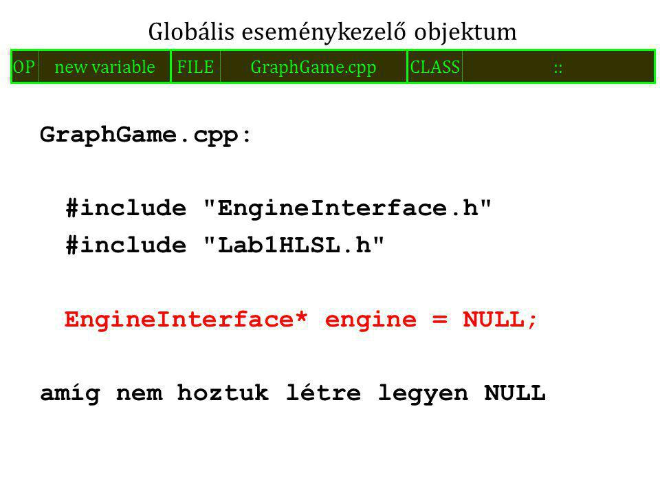 GraphGame.cpp: #include EngineInterface.h #include Lab1HLSL.h EngineInterface* engine = NULL; amíg nem hoztuk létre legyen NULL Globális eseménykezelő objektum FILEGraphGame.cppOPnew variableCLASS::