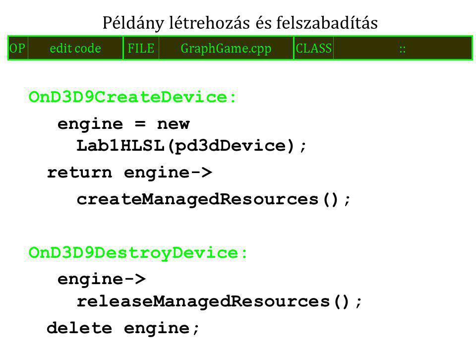 OnD3D9CreateDevice: engine = new Lab1HLSL(pd3dDevice); return engine-> createManagedResources(); OnD3D9DestroyDevice: engine-> releaseManagedResources(); delete engine; Példány létrehozás és felszabadítás FILEGraphGame.cppOPedit codeCLASS::