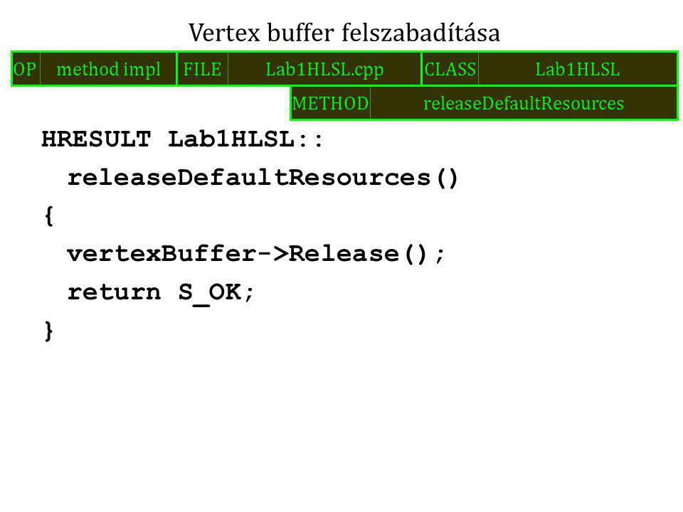 HRESULT Lab1HLSL:: releaseDefaultResources() { vertexBuffer->Release(); return S_OK; } Vertex buffer felszabadítása FILELab1HLSL.cppOPmethod implCLASSLab1HLSL METHODreleaseDefaultResources