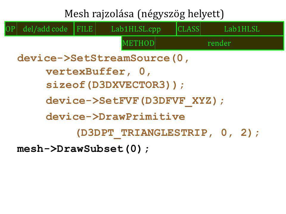 device->SetStreamSource(0, vertexBuffer, 0, sizeof(D3DXVECTOR3)); device->SetFVF(D3DFVF_XYZ); device->DrawPrimitive (D3DPT_TRIANGLESTRIP, 0, 2); mesh->DrawSubset(0); Mesh rajzolása (négyszög helyett) FILELab1HLSL.cppOPdel/add codeCLASSLab1HLSL METHODrender