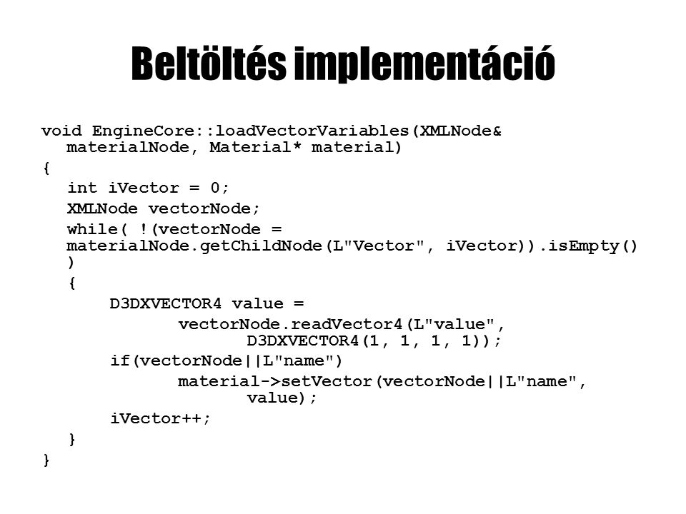 Beltöltés implementáció void EngineCore::loadVectorVariables(XMLNode& materialNode, Material* material) { int iVector = 0; XMLNode vectorNode; while( !(vectorNode = materialNode.getChildNode(L Vector , iVector)).isEmpty() ) { D3DXVECTOR4 value = vectorNode.readVector4(L value , D3DXVECTOR4(1, 1, 1, 1)); if(vectorNode||L name ) material->setVector(vectorNode||L name , value); iVector++; }