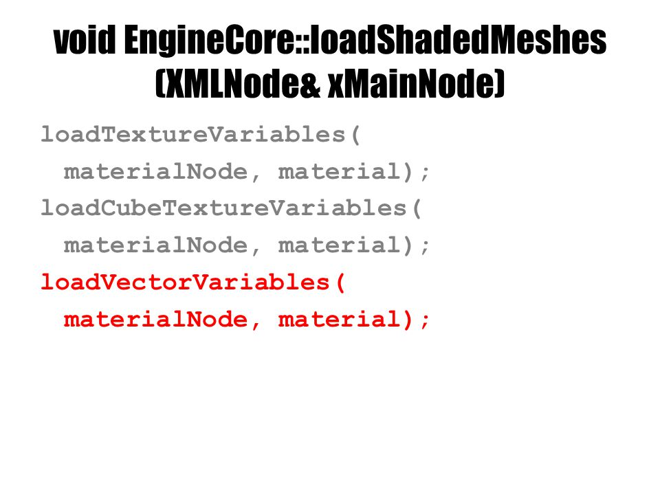 void EngineCore::loadShadedMeshes (XMLNode& xMainNode) loadTextureVariables( materialNode, material); loadCubeTextureVariables( materialNode, material); loadVectorVariables( materialNode, material);