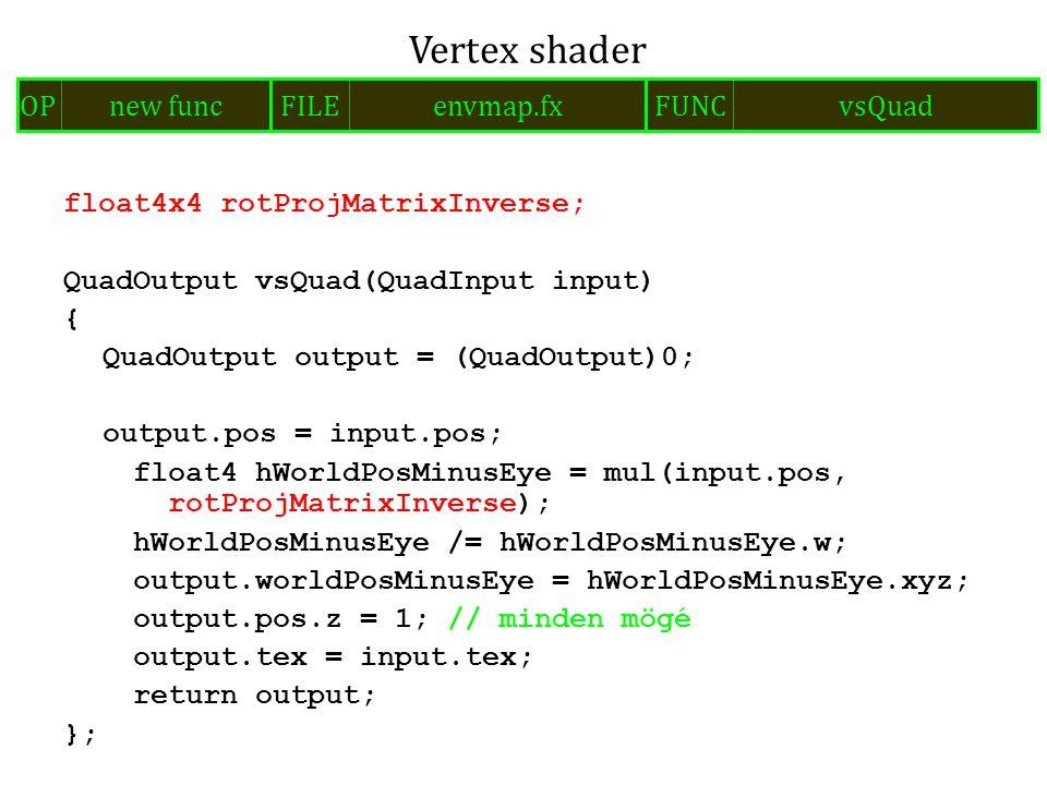 float4x4 rotProjMatrixInverse; QuadOutput vsQuad(QuadInput input) { QuadOutput output = (QuadOutput)0; output.pos = input.pos; float4 hWorldPosMinusEye = mul(input.pos, rotProjMatrixInverse); hWorldPosMinusEye /= hWorldPosMinusEye.w; output.worldPosMinusEye = hWorldPosMinusEye.xyz; output.pos.z = 1; // minden mögé output.tex = input.tex; return output; }; Vertex shader FILEenvmap.fxOPnew funcFUNCvsQuad
