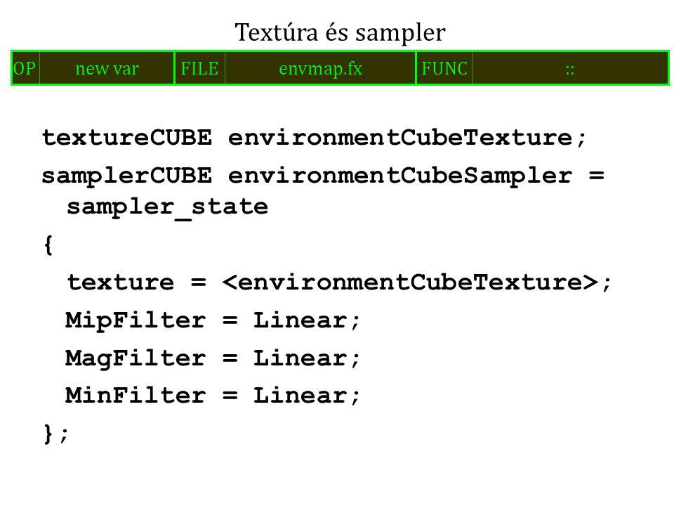 textureCUBE environmentCubeTexture; samplerCUBE environmentCubeSampler = sampler_state { texture = ; MipFilter = Linear; MagFilter = Linear; MinFilter = Linear; }; Textúra és sampler FILEenvmap.fxOPnew varFUNC::