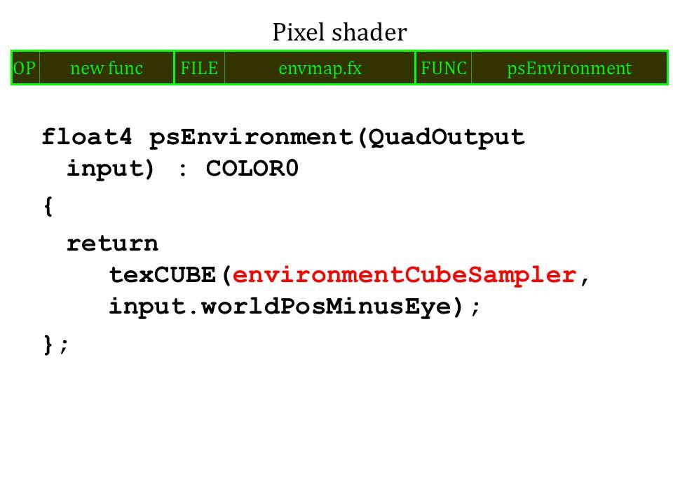 float4 psEnvironment(QuadOutput input) : COLOR0 { return texCUBE(environmentCubeSampler, input.worldPosMinusEye); }; Pixel shader FILEenvmap.fxOPnew funcFUNCpsEnvironment