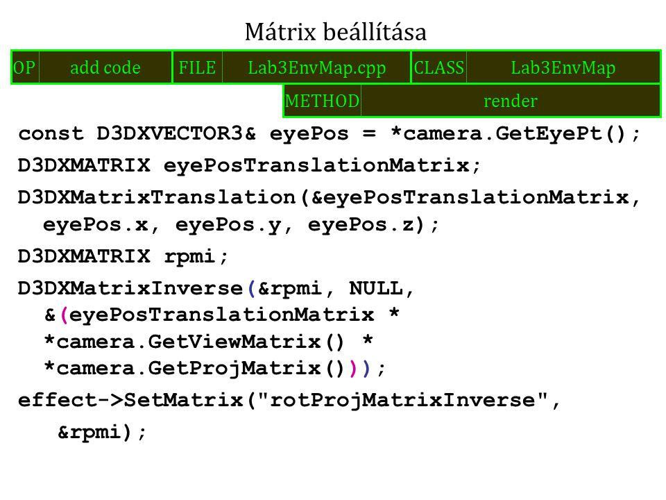 const D3DXVECTOR3& eyePos = *camera.GetEyePt(); D3DXMATRIX eyePosTranslationMatrix; D3DXMatrixTranslation(&eyePosTranslationMatrix, eyePos.x, eyePos.y, eyePos.z); D3DXMATRIX rpmi; D3DXMatrixInverse(&rpmi, NULL, &(eyePosTranslationMatrix * *camera.GetViewMatrix() * *camera.GetProjMatrix())); effect->SetMatrix( rotProjMatrixInverse , &rpmi); Mátrix beállítása FILELab3EnvMap.cppOPadd codeCLASSLab3EnvMap METHODrender
