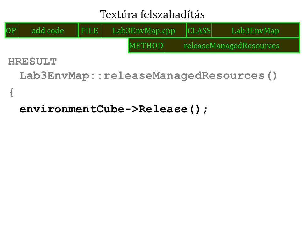 HRESULT Lab3EnvMap::releaseManagedResources() { environmentCube->Release(); Textúra felszabadítás FILELab3EnvMap.cppOPadd codeCLASSLab3EnvMap METHODre