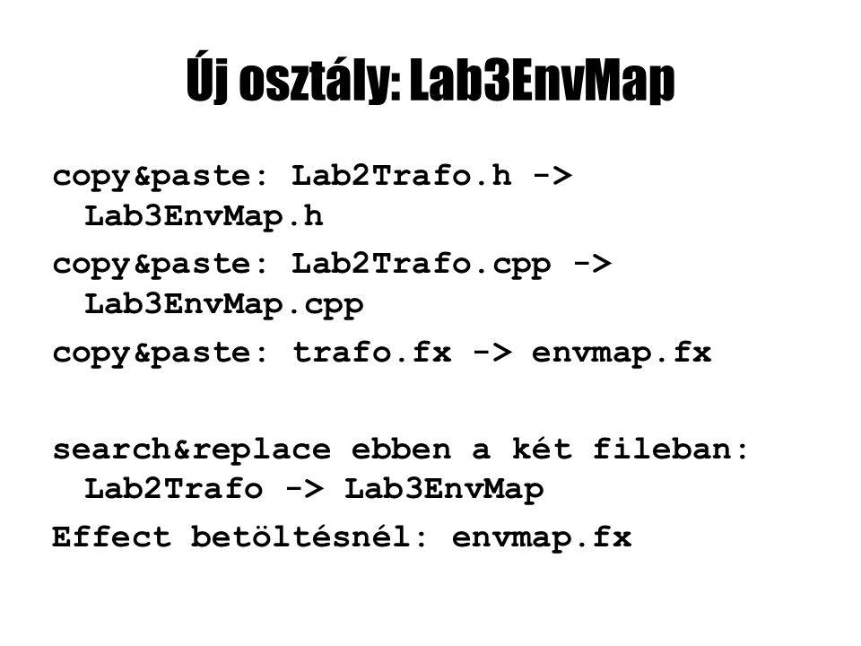 Új osztály: Lab3EnvMap copy&paste: Lab2Trafo.h -> Lab3EnvMap.h copy&paste: Lab2Trafo.cpp -> Lab3EnvMap.cpp copy&paste: trafo.fx -> envmap.fx search&replace ebben a két fileban: Lab2Trafo -> Lab3EnvMap Effect betöltésnél: envmap.fx