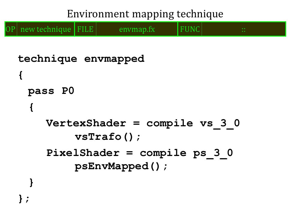 technique envmapped { pass P0 { VertexShader = compile vs_3_0 vsTrafo(); PixelShader = compile ps_3_0 psEnvMapped(); } }; Environment mapping technique FILEenvmap.fxOPnew techniqueFUNC::