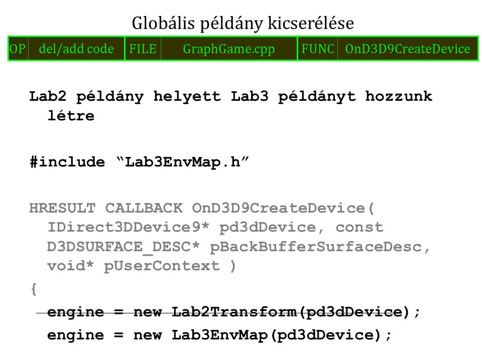 Lab2 példány helyett Lab3 példányt hozzunk létre #include Lab3EnvMap.h HRESULT CALLBACK OnD3D9CreateDevice( IDirect3DDevice9* pd3dDevice, const D3DSURFACE_DESC* pBackBufferSurfaceDesc, void* pUserContext ) { engine = new Lab2Transform(pd3dDevice); engine = new Lab3EnvMap(pd3dDevice); Globális példány kicserélése FILEGraphGame.cppOPdel/add codeFUNCOnD3D9CreateDevice