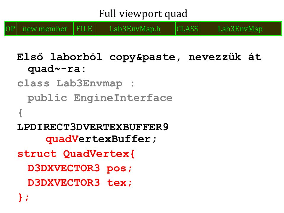 Első laborból copy&paste, nevezzük át quad~-ra: class Lab3Envmap : public EngineInterface { LPDIRECT3DVERTEXBUFFER9 quadVertexBuffer; struct QuadVertex{ D3DXVECTOR3 pos; D3DXVECTOR3 tex; }; Full viewport quad FILELab3EnvMap.hOPnew memberCLASSLab3EnvMap