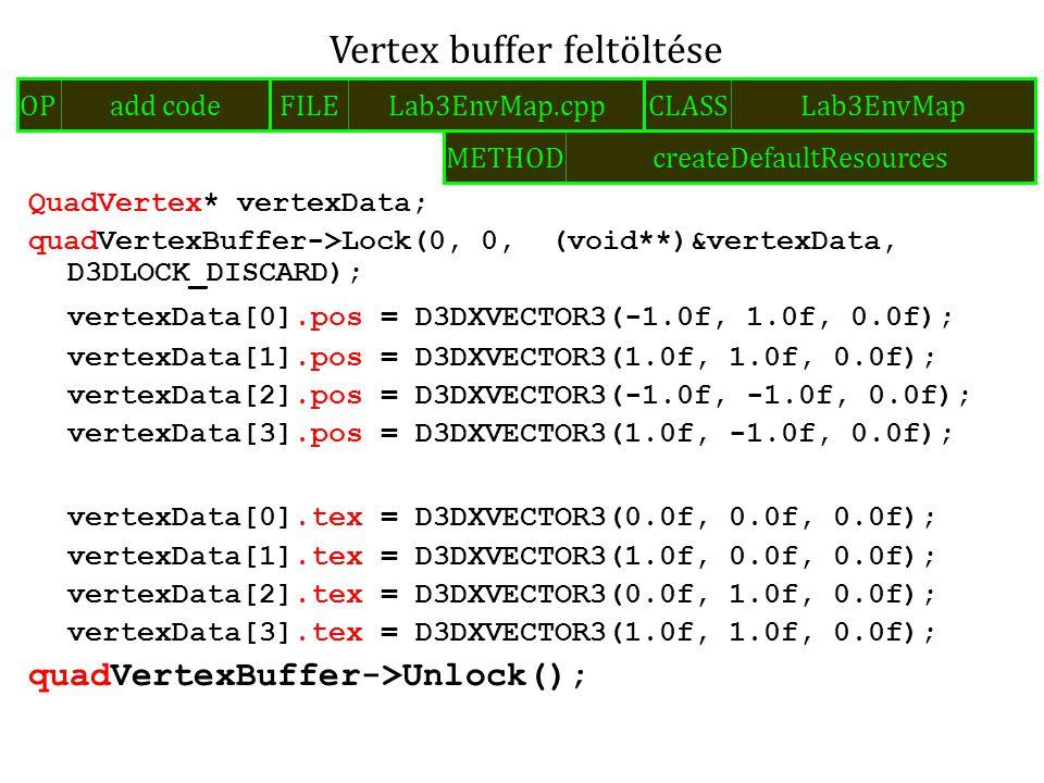 QuadVertex* vertexData; quadVertexBuffer->Lock(0, 0, (void**)&vertexData, D3DLOCK_DISCARD); vertexData[0].pos = D3DXVECTOR3(-1.0f, 1.0f, 0.0f); vertexData[1].pos = D3DXVECTOR3(1.0f, 1.0f, 0.0f); vertexData[2].pos = D3DXVECTOR3(-1.0f, -1.0f, 0.0f); vertexData[3].pos = D3DXVECTOR3(1.0f, -1.0f, 0.0f); vertexData[0].tex = D3DXVECTOR3(0.0f, 0.0f, 0.0f); vertexData[1].tex = D3DXVECTOR3(1.0f, 0.0f, 0.0f); vertexData[2].tex = D3DXVECTOR3(0.0f, 1.0f, 0.0f); vertexData[3].tex = D3DXVECTOR3(1.0f, 1.0f, 0.0f); quadVertexBuffer->Unlock(); Vertex buffer feltöltése FILELab3EnvMap.cppOPadd codeCLASSLab3EnvMap METHODcreateDefaultResources