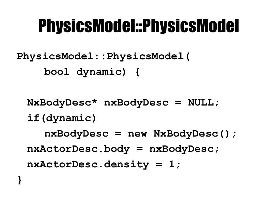 PhysicsModel::PhysicsModel PhysicsModel::PhysicsModel( bool dynamic) { NxBodyDesc* nxBodyDesc = NULL; if(dynamic) nxBodyDesc = new NxBodyDesc(); nxActorDesc.body = nxBodyDesc; nxActorDesc.density = 1; }