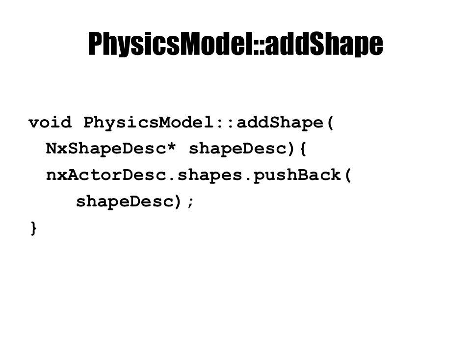 PhysicsModel::addShape void PhysicsModel::addShape( NxShapeDesc* shapeDesc){ nxActorDesc.shapes.pushBack( shapeDesc); }