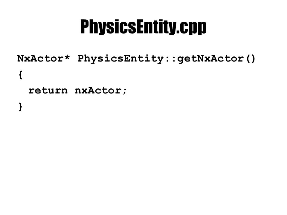 PhysicsEntity.cpp NxActor* PhysicsEntity::getNxActor() { return nxActor; }