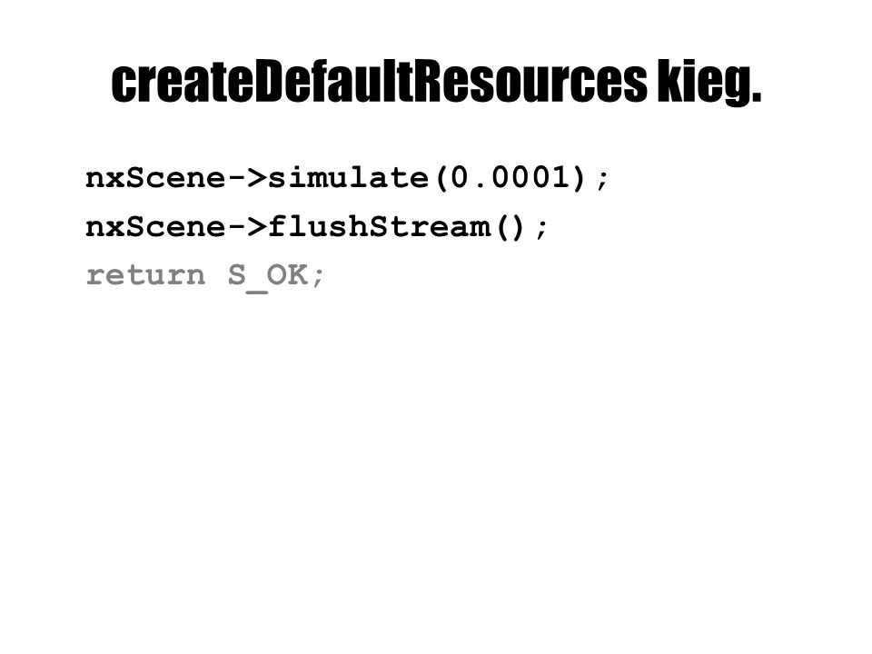 createDefaultResources kieg. nxScene->simulate(0.0001); nxScene->flushStream(); return S_OK;