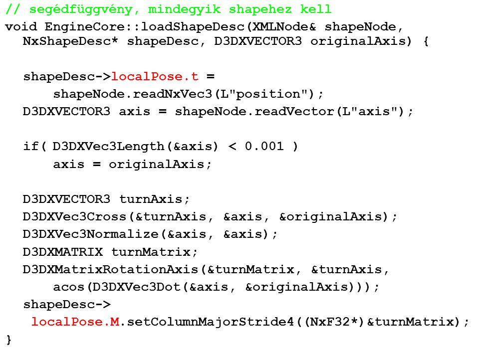 // segédfüggvény, mindegyik shapehez kell void EngineCore::loadShapeDesc(XMLNode& shapeNode, NxShapeDesc* shapeDesc, D3DXVECTOR3 originalAxis) { shapeDesc->localPose.t = shapeNode.readNxVec3(L position ); D3DXVECTOR3 axis = shapeNode.readVector(L axis ); if(D3DXVec3Length(&axis) < 0.001 ) axis = originalAxis; D3DXVECTOR3 turnAxis; D3DXVec3Cross(&turnAxis, &axis, &originalAxis); D3DXVec3Normalize(&axis, &axis); D3DXMATRIX turnMatrix; D3DXMatrixRotationAxis(&turnMatrix, &turnAxis, acos(D3DXVec3Dot(&axis, &originalAxis))); shapeDesc-> localPose.M.setColumnMajorStride4((NxF32*)&turnMatrix); }