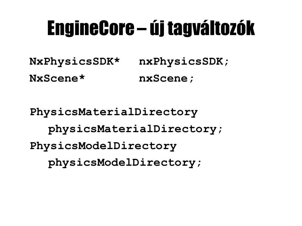 EngineCore – új tagváltozók NxPhysicsSDK*nxPhysicsSDK; NxScene*nxScene; PhysicsMaterialDirectory physicsMaterialDirectory; PhysicsModelDirectory physicsModelDirectory;