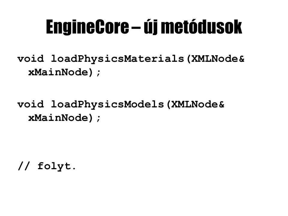EngineCore – új metódusok void loadPhysicsMaterials(XMLNode& xMainNode); void loadPhysicsModels(XMLNode& xMainNode); // folyt.