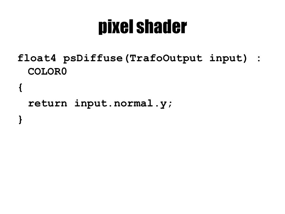 pixel shader float4 psDiffuse(TrafoOutput input) : COLOR0 { return input.normal.y; }