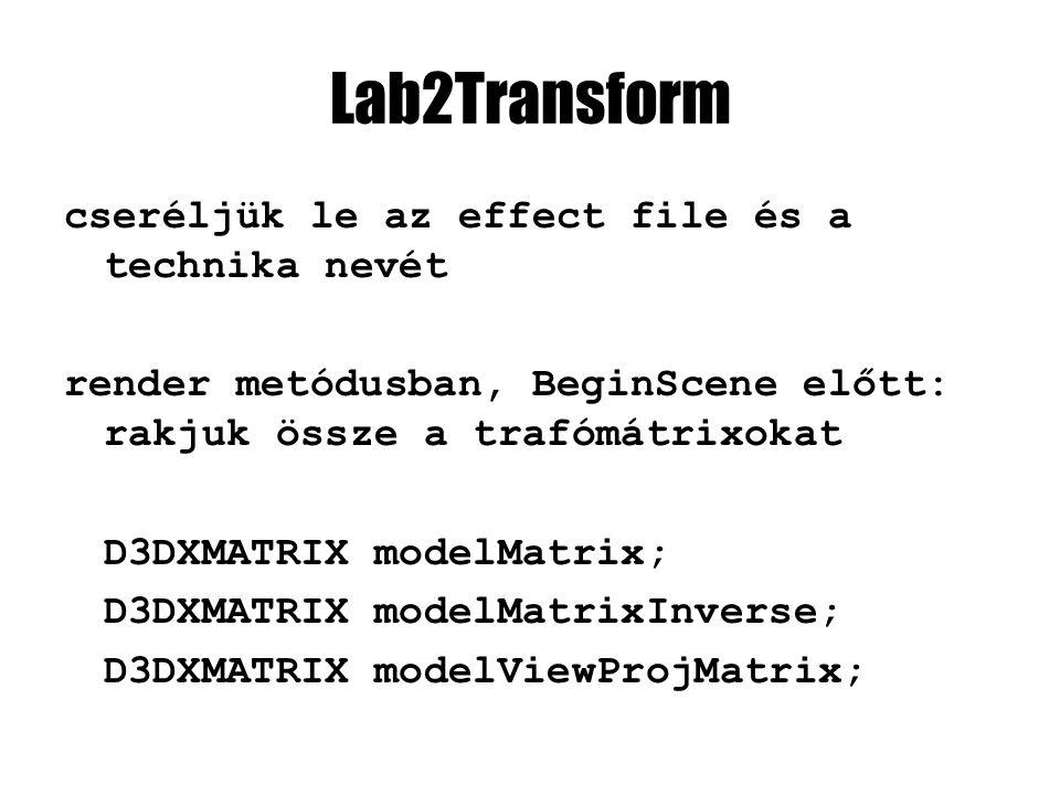 Lab2Transform cseréljük le az effect file és a technika nevét render metódusban, BeginScene előtt: rakjuk össze a trafómátrixokat D3DXMATRIX modelMatrix; D3DXMATRIX modelMatrixInverse; D3DXMATRIX modelViewProjMatrix;