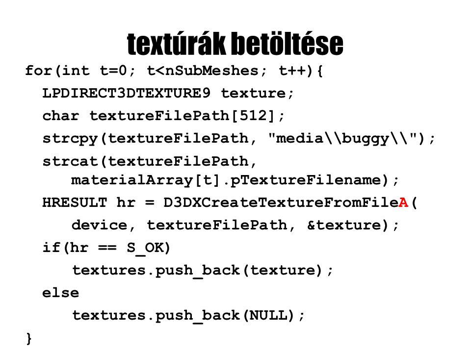 textúrák betöltése for(int t=0; t<nSubMeshes; t++){ LPDIRECT3DTEXTURE9 texture; char textureFilePath[512]; strcpy(textureFilePath, media\\buggy\\ ); strcat(textureFilePath, materialArray[t].pTextureFilename); HRESULT hr = D3DXCreateTextureFromFileA( device, textureFilePath, &texture); if(hr == S_OK) textures.push_back(texture); else textures.push_back(NULL); }