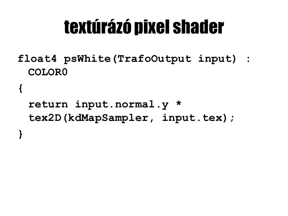 textúrázó pixel shader float4 psWhite(TrafoOutput input) : COLOR0 { return input.normal.y * tex2D(kdMapSampler, input.tex); }